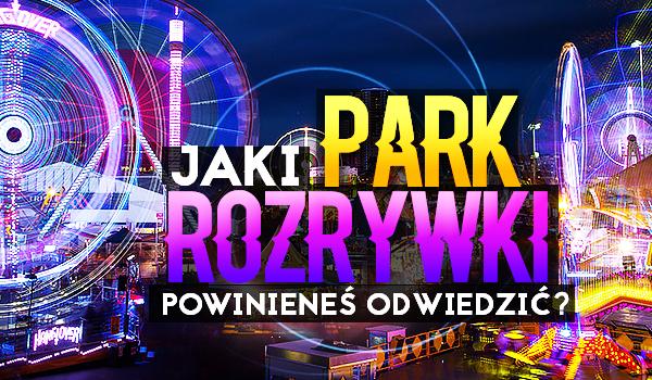 Jaki park rozrywki powinieneś odwiedzić?
