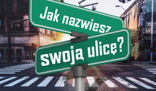 Jak nazwiesz swoją własną ulicę?
