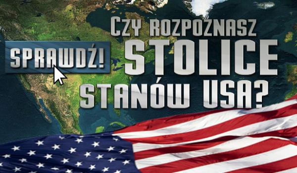 Czy zdołasz dopasować Stany USA do ich stolic?