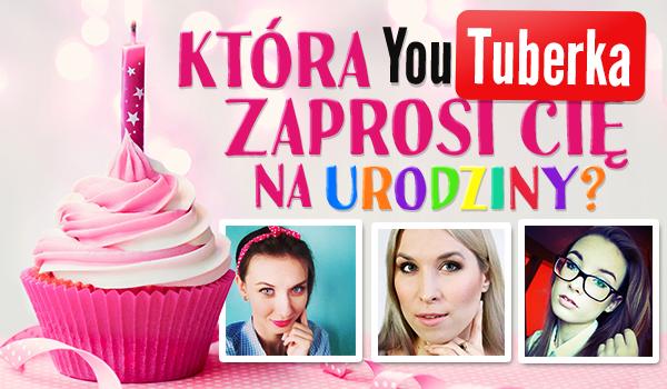 Która YouTuberka zaprosi Cię na urodziny?