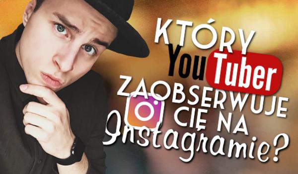 Który YouTuber zaobserwuje Cię na Instagramie?