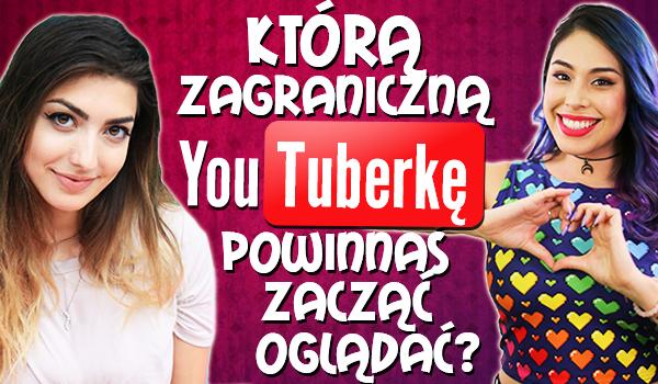 Którą zagraniczną YouTuberkę powinnaś zacząć oglądać?