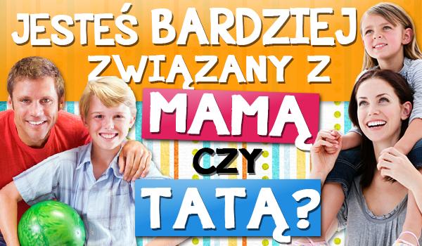 Jesteś bardziej związany z mamą czy z tatą?
