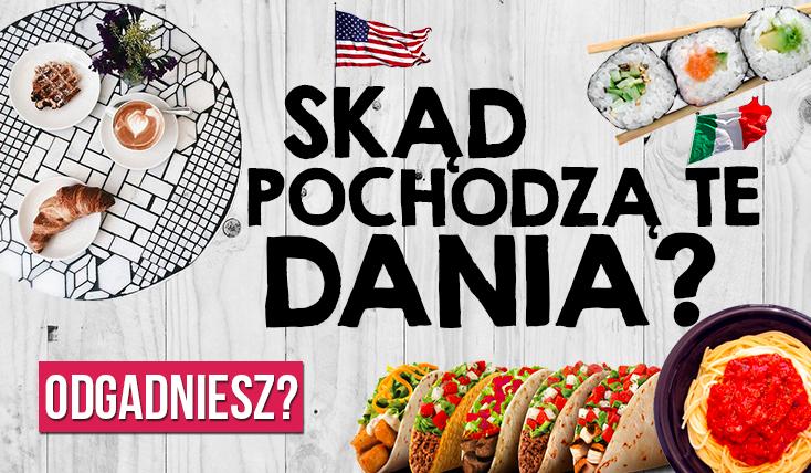 Czy rozpoznasz z jakiego kraju pochodzi dana potrawa?
