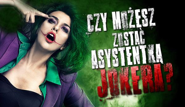 Czy możesz zostać asystentką Jokera?