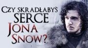 Czy skradłabyś serce Jona Snow?