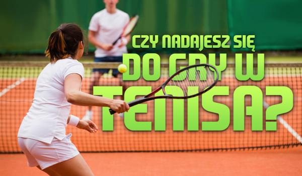 Czy nadajesz się do gry w tenisa?