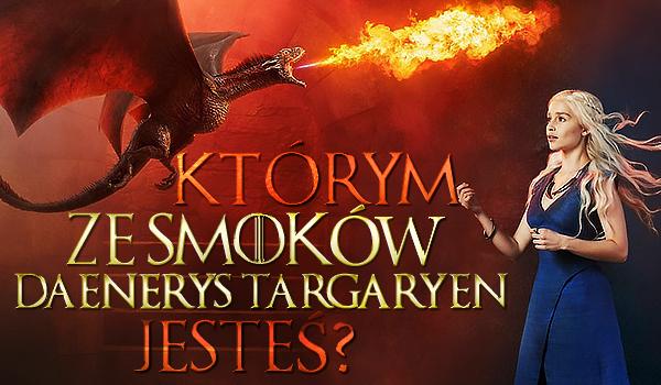 Którym ze smoków Daenerys Targaryen jesteś?