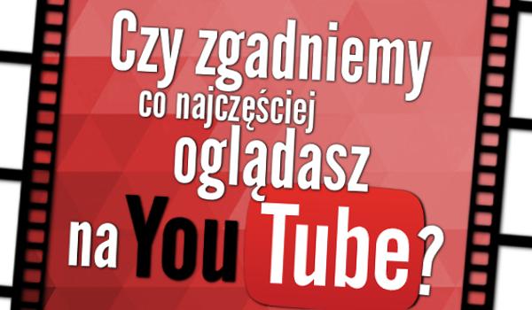 Czy zgadniemy, co najczęściej oglądasz na YouTubie?