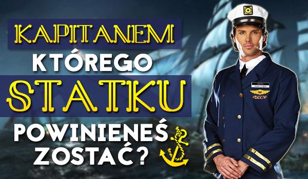 Kapitanem którego statku powinieneś zostać?