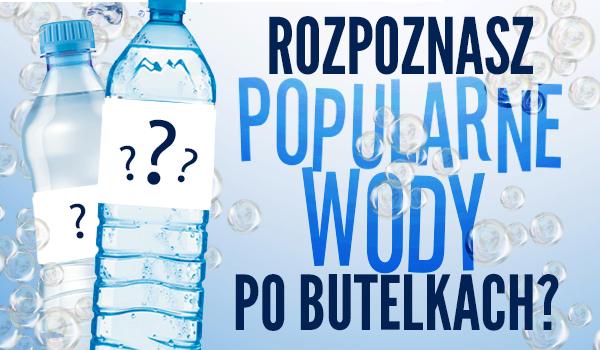 Czy rozpoznasz popularne wody po butelkach?