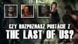 """Czy rozpoznasz postacie z gry """"The Last of Us""""?"""