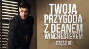 Twoja przygoda z Deanem Winchesterem – część III