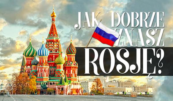 Co wiesz na temat Rosji?