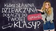 Która sławna dziewczyna mogłaby być nową uczennicą w Twojej klasie?
