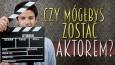 Czy mógłbyś zostać aktorem?