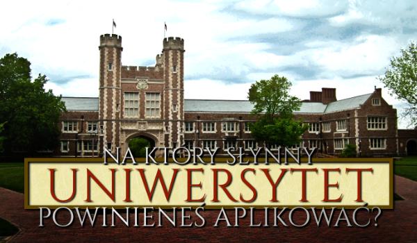 Na który słynny Uniwersytet powinieneś aplikować?