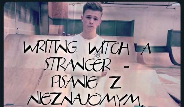 Writing witch a stranger - Pisanie z Nieznajomym. #1