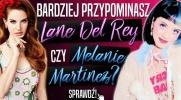 Bardziej przypominasz Lanę Del Rey czy Melanie Martinez?