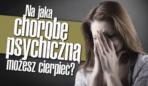 Na jaką chorobę psychiczną możesz cierpieć?
