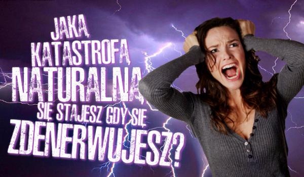 Jaką katastrofą naturalną się stajesz gdy się zdenerwujesz?