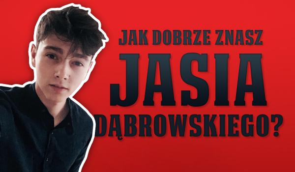Jak dobrze znasz Jasia Dąbrowskiego?