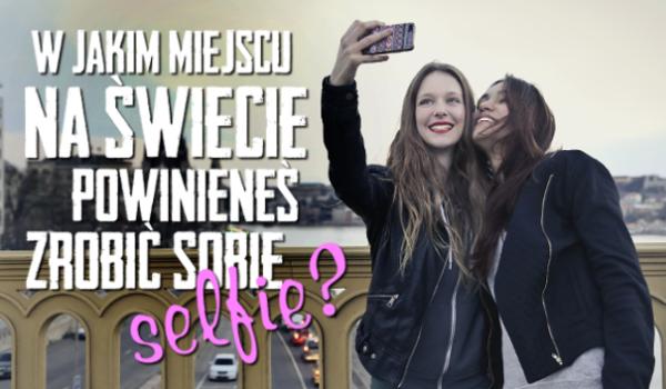 W jakim miejscu na świecie powinieneś zrobić sobie selfie?