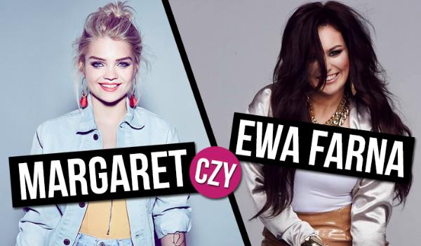 Czy odgadniemy, którą gwiazdę wolisz? Margaret czy Ewa Farna?