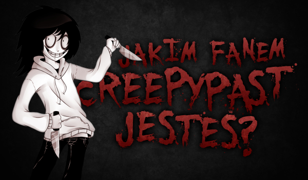 Jakim fanem Creepypast jesteś?