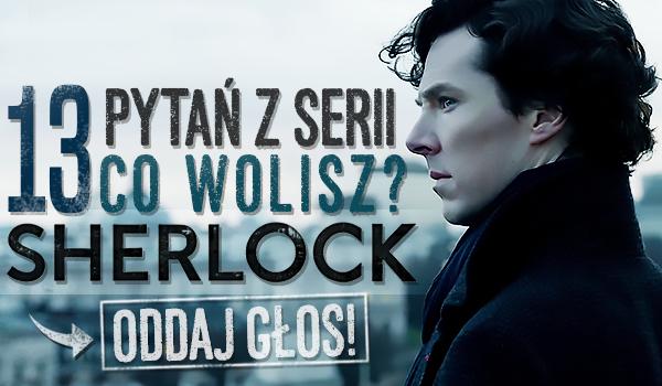 "13 pytań z serii ""Co wolisz?"" – Sherlock!"
