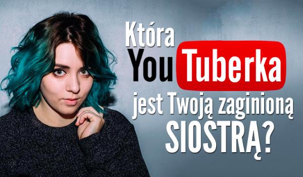 Która YouTuberka jest Twoją zaginioną siostrą?