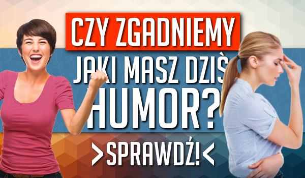 Czy odgadniemy jaki masz dzisiaj humor?