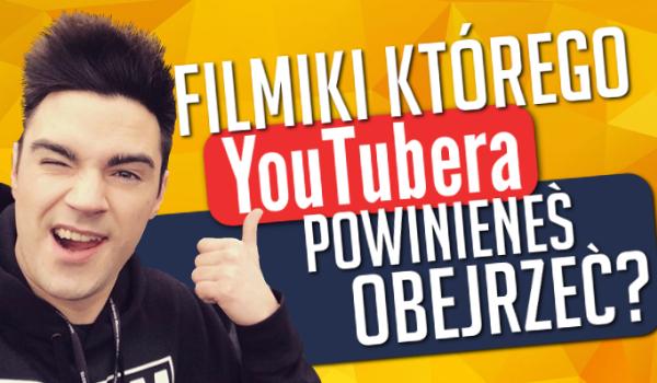 Filmiki którego YouTubera powinieneś obejrzeć?