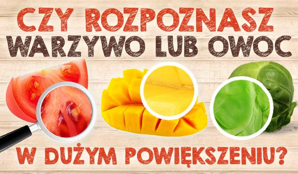 Czy potrafisz rozpoznać warzywo lub owoc w dużym powiększeniu?