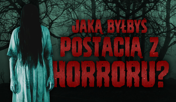 Jeśli byłbyś postacią z horroru, to jaką?