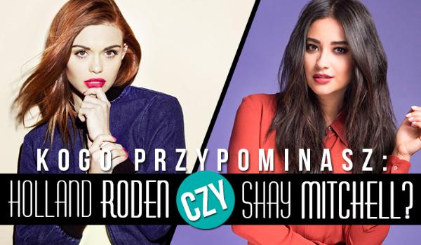 Jesteś bardziej jak Holland Roden czy Shay Mitchell?