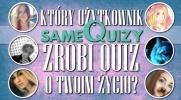 Który użytkownik z SameQuizy zrobi quiz o Twoim życiu?
