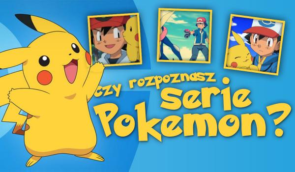 Czy rozpoznasz serie Pokemon?
