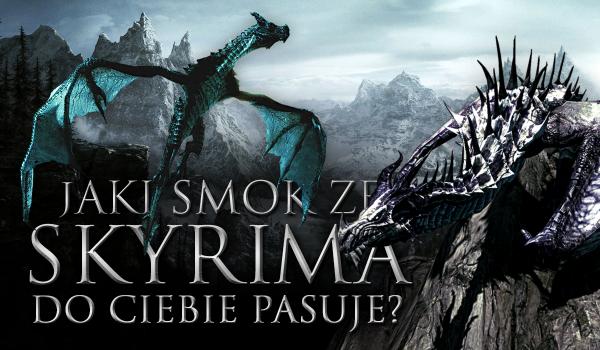 Jaki smok ze Skyrima pasuje do Ciebie najbardziej?