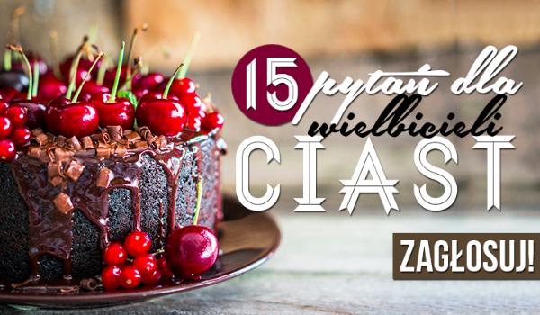 15 pytań dla wielbicieli ciast!