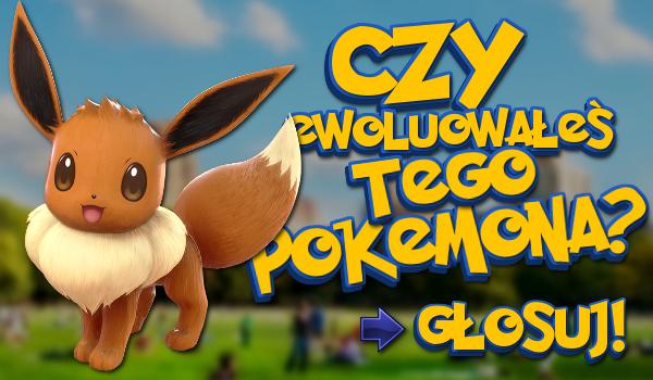 Czy ewoluowałeś tego Pokemona?