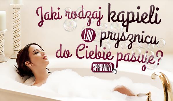 Jaki rodzaj kąpieli/prysznicu do Ciebie pasuje?