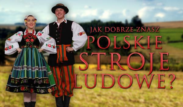 Jak dobrze znasz polskie stroje ludowe?
