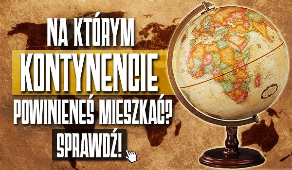 Na którym kontynencie powinieneś mieszkać?