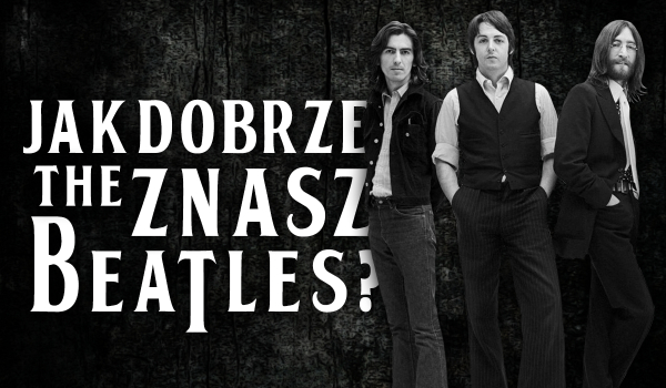 Jak dobrze znasz The Beatles?