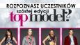 Czy rozpoznasz wszystkich uczestników szóstej edycji TOP MODEL?