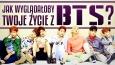 Jak wyglądałoby Twoje życie z BTS?