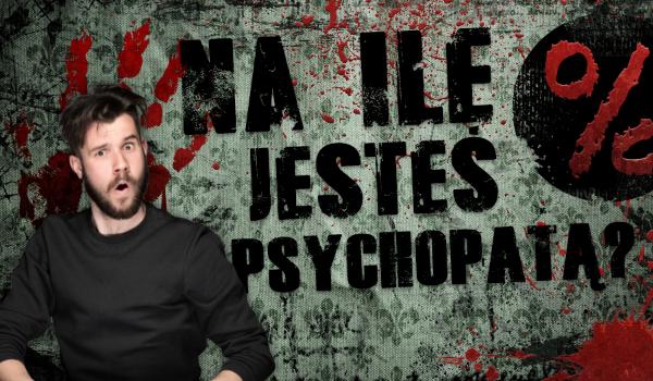 Na ile procent jesteś psychopatą?