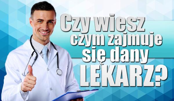 Czy wiesz czym zajmuje się dany lekarz?