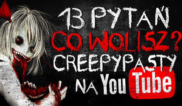 "13 pytań z serii ""Co wolisz?"" Creepypasty na YouTube!"
